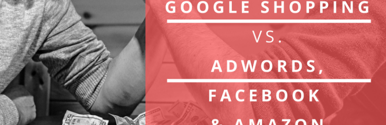 How google shopping compares to adwords, facebook and amazon